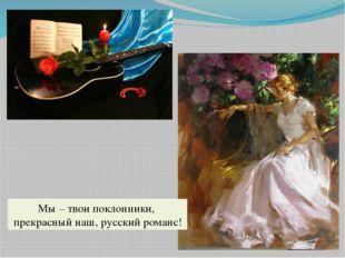 Мы – твои поклонники, прекрасный наш, русский романс!