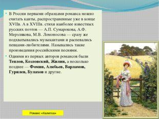 В России первыми образцами романса можно считать канты, распространенные уже