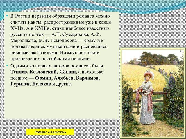 В России первыми образцами романса можно считать канты, распространенные уже...