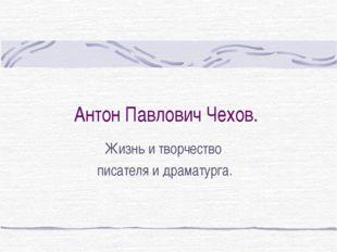 Антон Павлович Чехов. Жизнь и творчество писателя и драматурга.