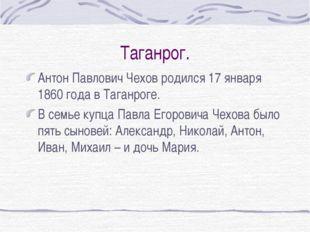 Таганрог. Антон Павлович Чехов родился 17 января 1860 года в Таганроге. В сем