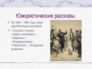 Юмористические рассказы. За 1883 – 1885 годы пишет ряд блестящих рассказов: «