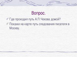 Вопрос. Где проходил путь А.П.Чехова домой? Покажи на карте путь следования п