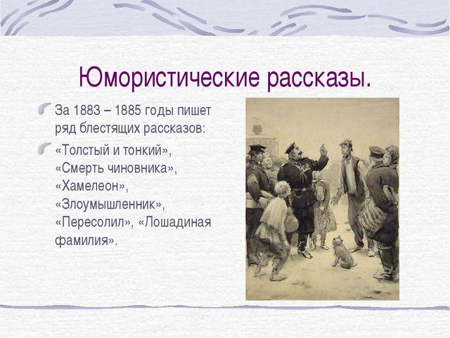 Юмористические рассказы. За 1883 – 1885 годы пишет ряд блестящих рассказов: «...