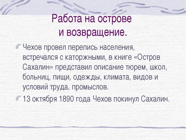 Работа на острове и возвращение. Чехов провел перепись населения, встречался...