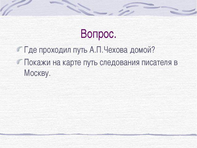 Вопрос. Где проходил путь А.П.Чехова домой? Покажи на карте путь следования п...
