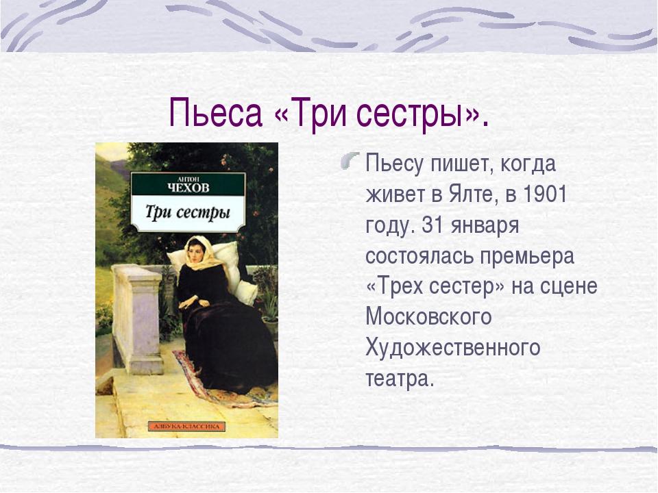 Пьеса «Три сестры». Пьесу пишет, когда живет в Ялте, в 1901 году. 31 января с...