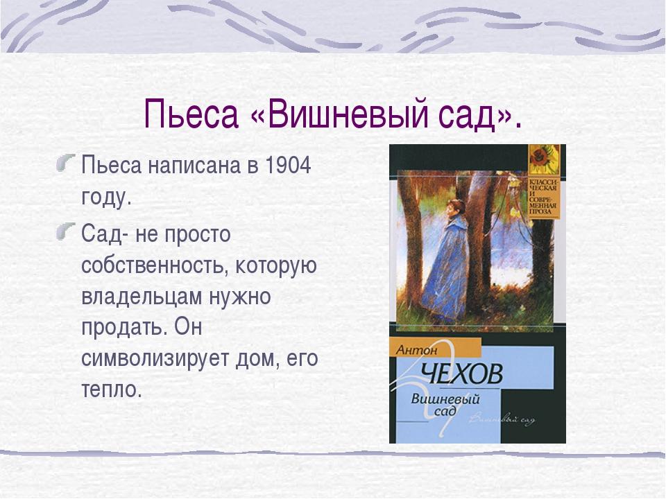 Пьеса «Вишневый сад». Пьеса написана в 1904 году. Сад- не просто собственност...
