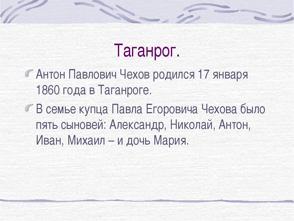 Таганрог. Антон Павлович Чехов родился 17 января 1860 года в Таганроге. В сем...