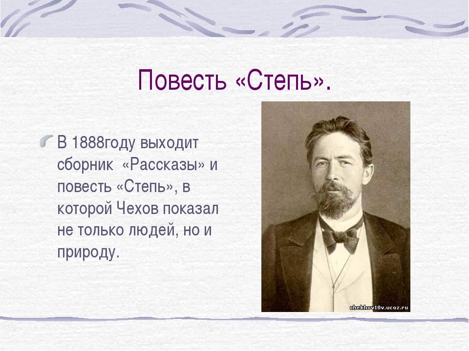 Повесть «Степь». В 1888году выходит сборник «Рассказы» и повесть «Степь», в к...