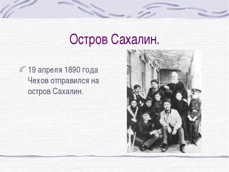 Остров Сахалин. 19 апреля 1890 года Чехов отправился на остров Сахалин.