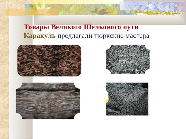 Товары Великого Шелкового пути Каракуль предлагали тюркские мастера