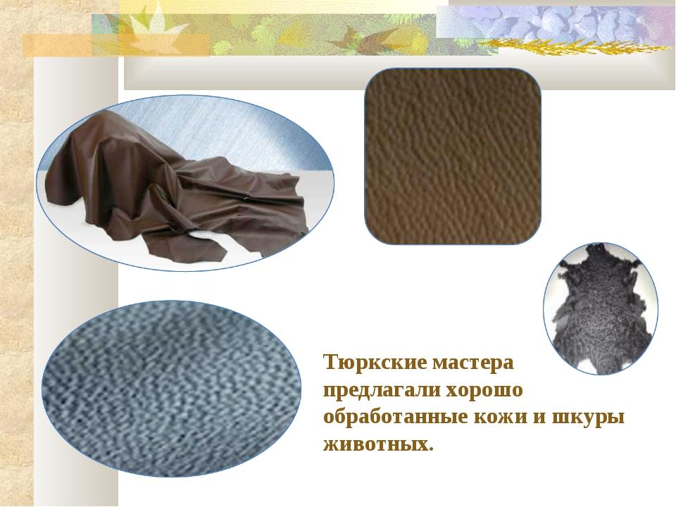 Тюркские мастера предлагали хорошо обработанные кожи и шкуры животных.