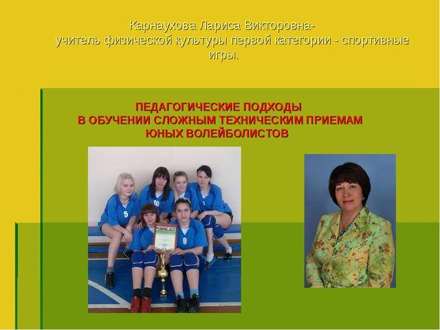 Карнаухова Лариса Викторовна- учитель физической культуры первой категории -...