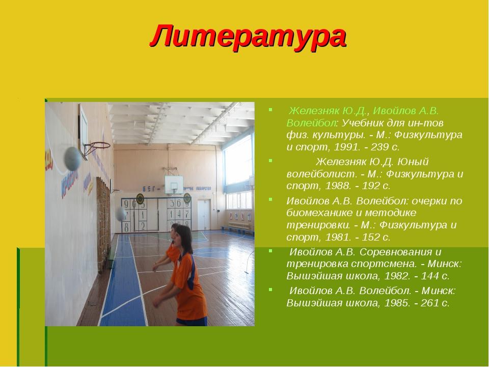 Литература Железняк Ю.Д., Ивойлов А.В. Волейбол: Учебник для ин-тов физ. куль...