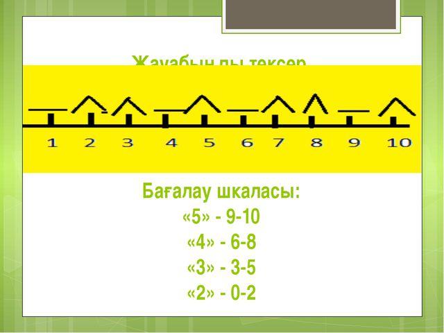 Жауабыңды тексер Бағалау шкаласы: «5» - 9-10 «4» - 6-8 «3» - 3-5 «2» - 0-2