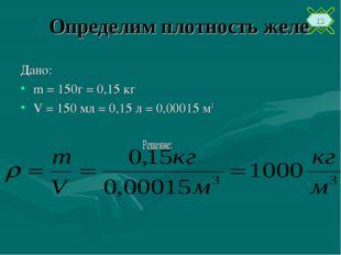 Определим плотность желе Дано: m = 150г = 0,15 кг V = 150 мл = 0,15 л = 0,000
