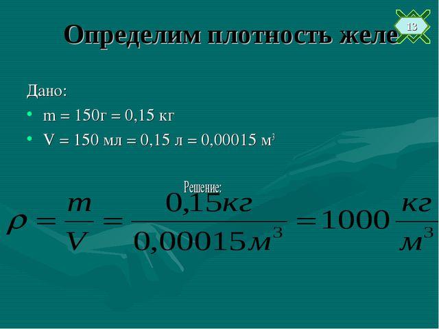 Определим плотность желе Дано: m = 150г = 0,15 кг V = 150 мл = 0,15 л = 0,000...