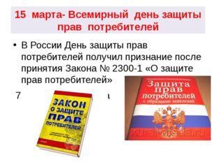 15 марта- Всемирный день защиты прав потребителей В России День защиты прав п