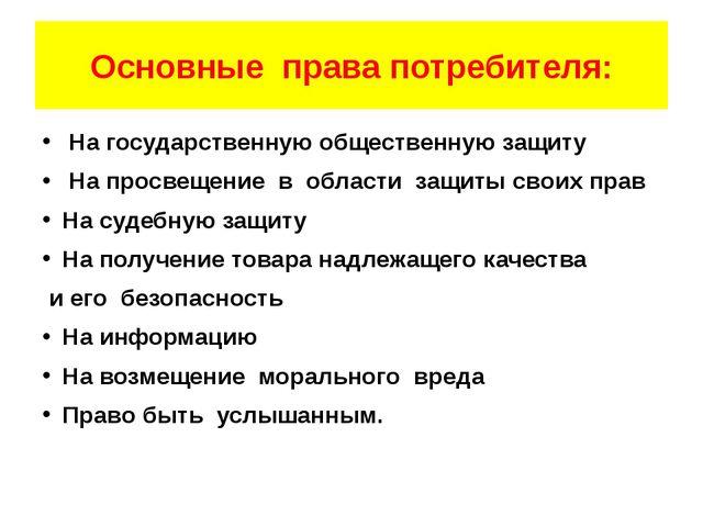 Основные права потребителя: На государственную общественную защиту На просвещ...