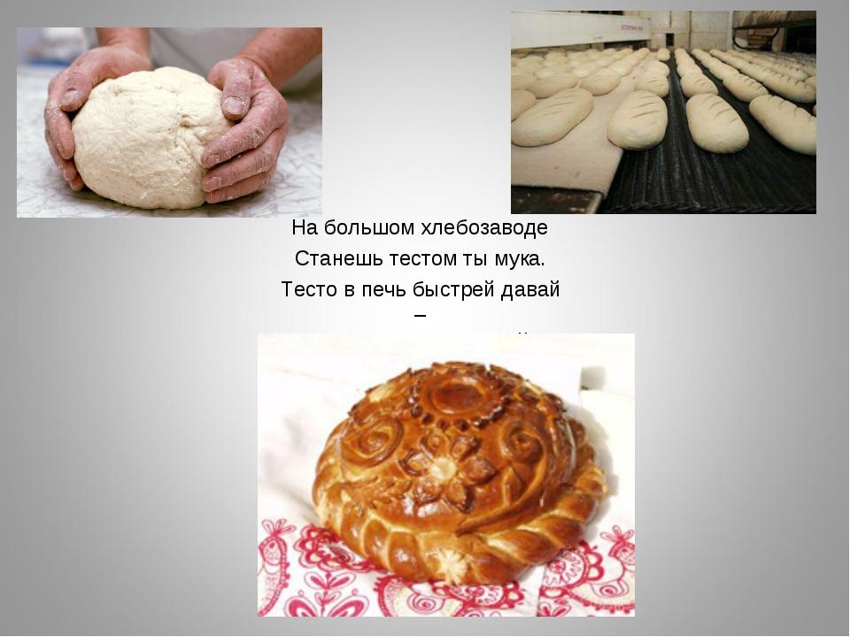 На большом хлебозаводе Станешь тестом ты мука. Тесто в печь быстрей давай – Т...