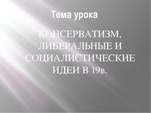 Тема урока КОНСЕРВАТИЗМ, ЛИБЕРАЛЬНЫЕ И СОЦИАЛИСТИЧЕСКИЕ ИДЕИ В 19в.
