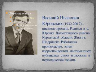 Василий Иванович Юровских (1932-200 7) – писатель-прозаик. Родился в с. Юровк
