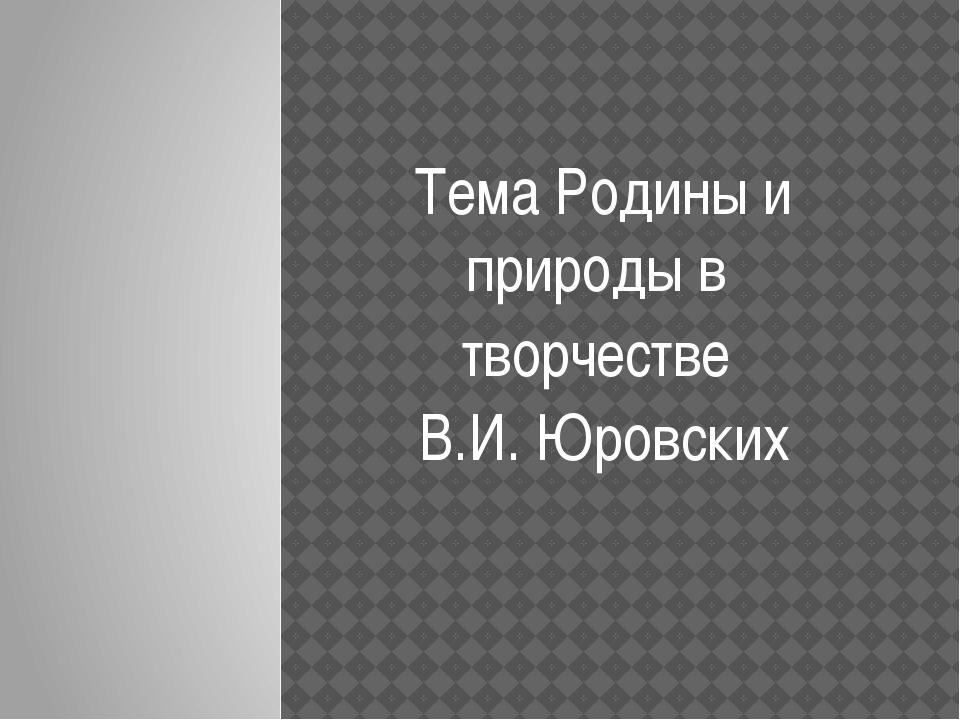 Тема Родины и природы в творчестве В.И. Юровских