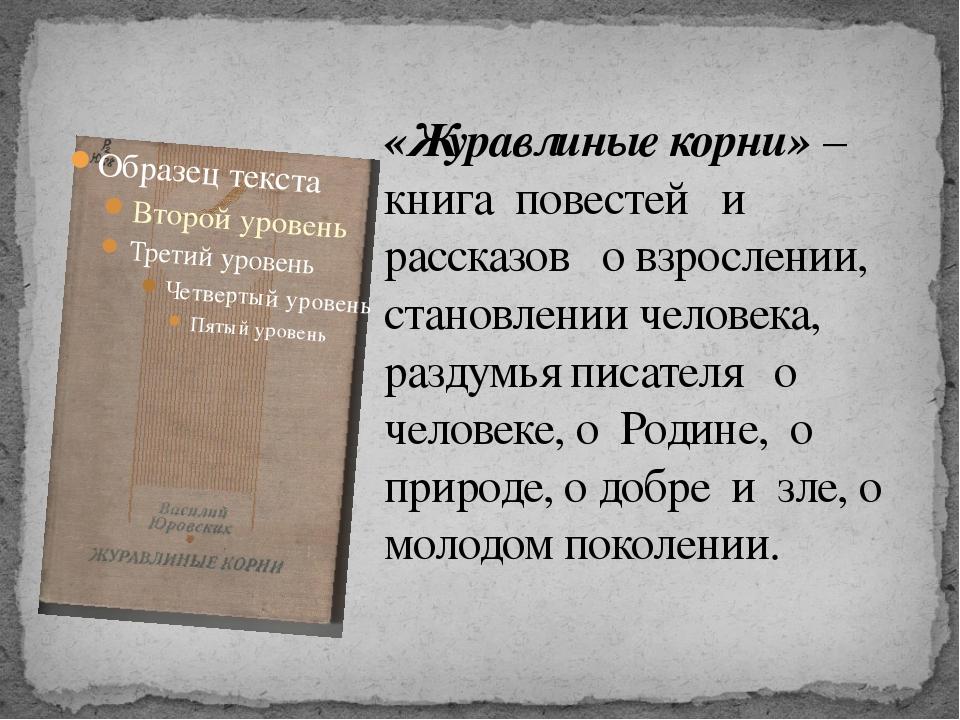 «Журавлиные корни» – книга повестей и рассказов о взрослении, становлении чел...