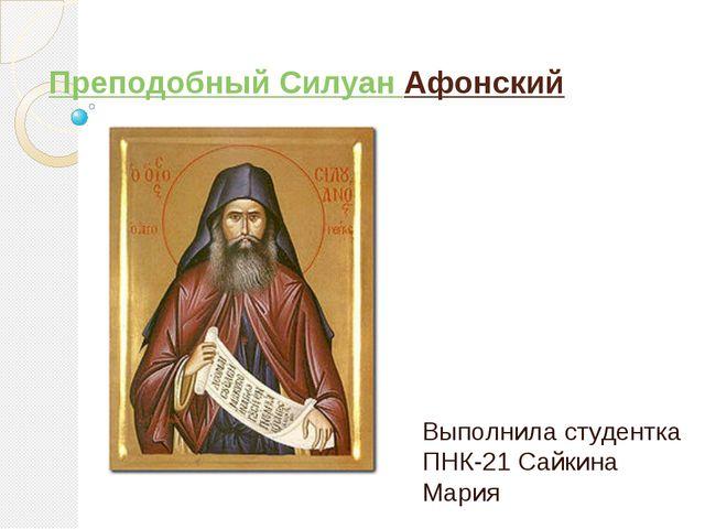 ПреподобныйСилуанАфонский Выполнила студентка ПНК-21 Сайкина Мария