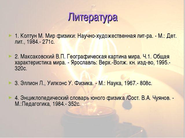 Литература 1. Колтун М. Мир физики: Научно-художественная лит-ра. - М.: Дет....