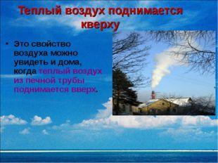 Теплый воздух поднимается кверху Это свойство воздуха можно увидеть и дома, к