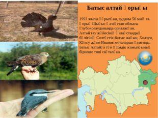 Батыс алтай қорығы 1992 жылы құрылған, ауданы 56 мың га. Қорық Шығыс Қазақста