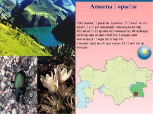 Алматы қорығы 1961 жылы құрылған. Аумағы 71,7 мың га -ға жуық, әр түрлі ландш