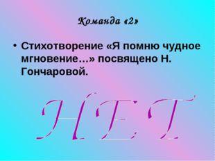 Команда «2» Стихотворение «Я помню чудное мгновение…» посвящено Н. Гончаровой.