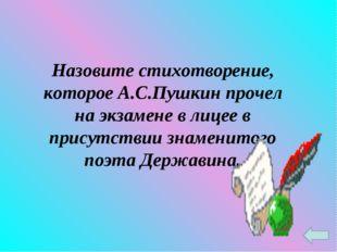 Назовите стихотворение, которое А.С.Пушкин прочел на экзамене в лицее в прису
