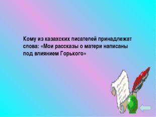 Кому из казахских писателей принадлежат слова: «Мои рассказы о матери написан