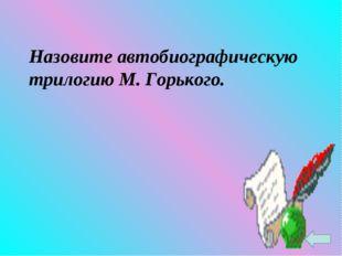 Назовите автобиографическую трилогию М. Горького.