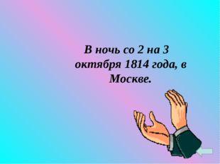 В ночь со 2 на 3 октября 1814 года, в Москве.