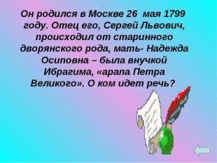 Он родился в Москве 26 мая 1799 году. Отец его, Сергей Львович, происходил от