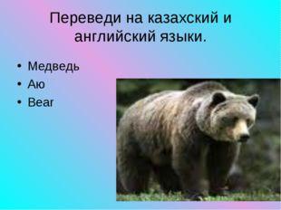 Медведь Аю Bear Переведи на казахский и английский языки.
