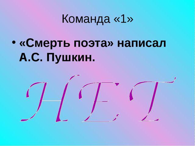 Команда «1» «Смерть поэта» написал А.С. Пушкин.