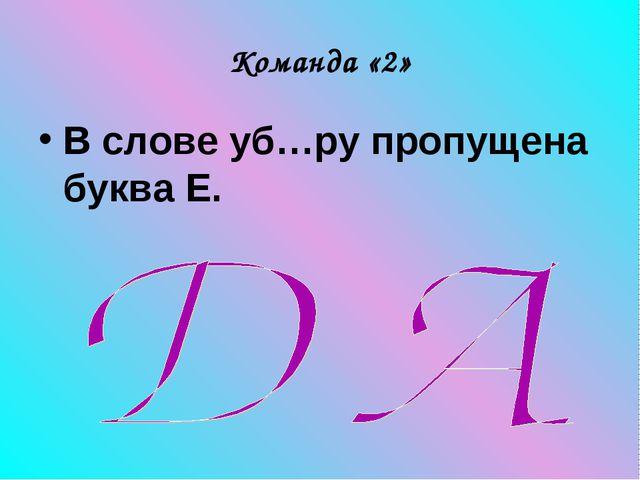 Команда «2» В слове уб…ру пропущена буква Е.