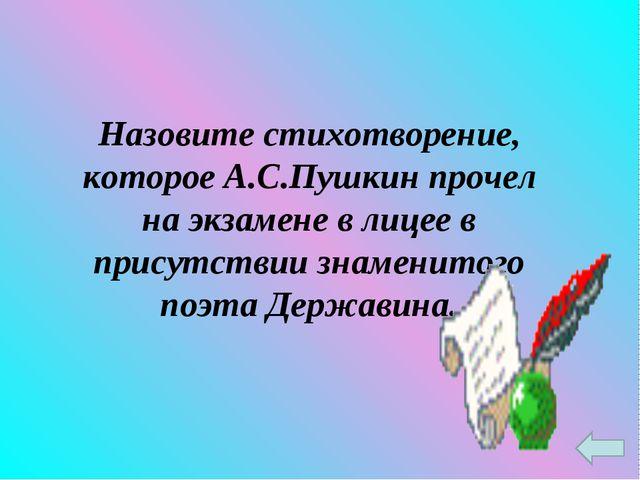 Назовите стихотворение, которое А.С.Пушкин прочел на экзамене в лицее в прису...