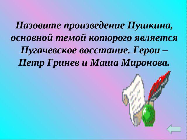 Назовите произведение Пушкина, основной темой которого является Пугачевское в...