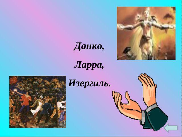 Данко, Ларра, Изергиль.