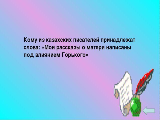 Кому из казахских писателей принадлежат слова: «Мои рассказы о матери написан...