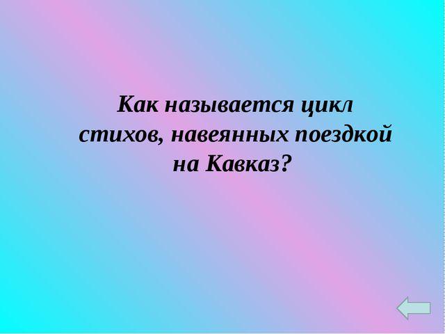 Как называется цикл стихов, навеянных поездкой на Кавказ?
