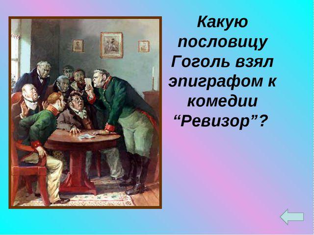 """Какую пословицу Гоголь взял эпиграфом к комедии """"Ревизор""""?"""