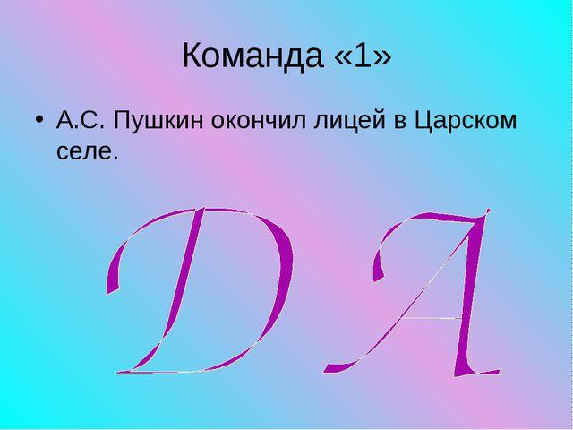 Команда «1» А.С. Пушкин окончил лицей в Царском селе.